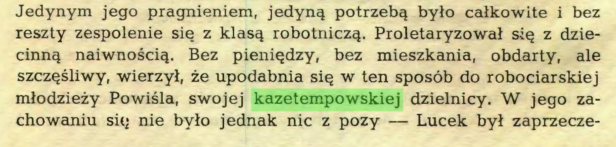 (...) Jedynym jego pragnieniem, jedyną potrzebą było całkowite i bez reszty zespolenie się z klasą robotniczą. Proletaryzował się z dziecinną naiwnością. Bez pieniędzy, bez mieszkania, obdarty, ale szczęśliwy, wierzył, że upodabnia się w ten sposób do robociarskiej młodzieży Powiśla, swojej kazetempowskiej dzielnicy. W jego zachowaniu się nie było jednak nic z pozy — Lucek był zaprzeczę...