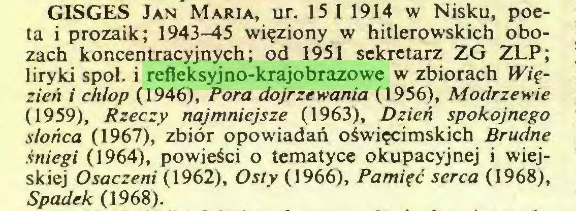 (...) GISGES Jan Maria, ur. 15 1 1914 w Nisku, poeta i prozaik; 1943-45 więziony w hitlerowskich obozach koncentracyjnych; od 1951 sekretarz ZG ZLP; liryki spoi. i refleksyjno-krajobrazowe w zbiorach Więzień i chłop (1946), Pora dojrzewania (1956), Modrzewie (1959), Rzeczy najmniejsze (1963), Dzień spokojnego słońca (1967), zbiór opowiadań oświęcimskich Brudne śniegi (1964), powieści o tematyce okupacyjnej i wiejskiej Osaczeni (1962), Osty (1966), Pamięć serca (1968), Spadek (1968)...