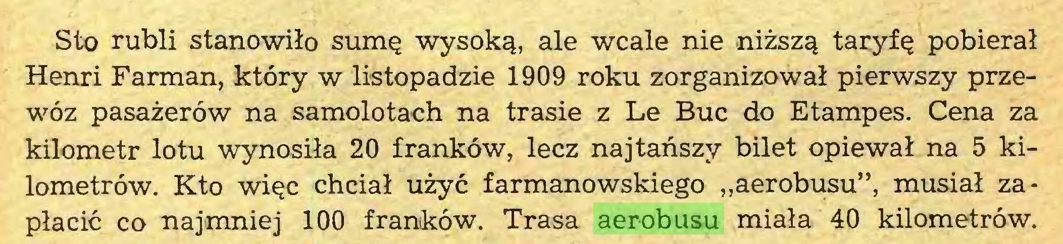 """(...) Sto rubli stanowiło sumę wysoką, ale wcale nie niższą taryfę pobierał Henri Farman, który w listopadzie 1909 roku zorganizował pierwszy przewóz pasażerów na samolotach na trasie z Le Buc do Etampes. Cena za kilometr lotu wynosiła 20 franków, lecz najtańszy bilet opiewał na 5 kilometrów. Kto więc chciał użyć farmanowskiego """"aerobusu"""", musiał zapłacić co najmniej 100 franków. Trasa aerobusu miała 40 kilometrów..."""
