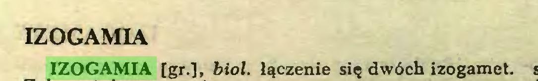 (...) IZOGAMIA IZOGAMIA [gr.], biol. łączenie się dwóch izogamet...