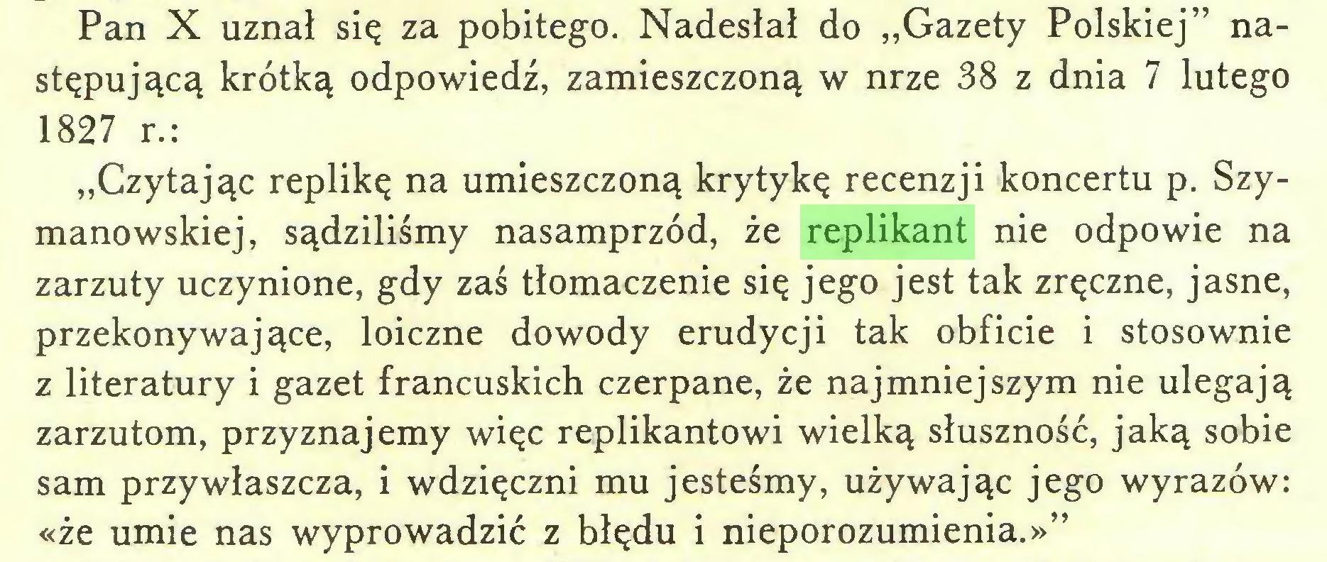 """(...) Pan X uznał się za pobitego. Nadesłał do """"Gazety Polskiej"""" następującą krótką odpowiedź, zamieszczoną w nrze 38 z dnia 7 lutego 1827 r.: """"Czytając replikę na umieszczoną krytykę recenzji koncertu p. Szymanowskiej, sądziliśmy nasamprzód, że replikant nie odpowie na zarzuty uczynione, gdy zaś tłomaczenie się jego jest tak zręczne, jasne, przekonywające, loiczne dowody erudycji tak obficie i stosownie z literatury i gazet francuskich czerpane, że najmniejszym nie ulegają zarzutom, przyznajemy więc replikantowi wielką słuszność, jaką sobie sam przywłaszcza, i wdzięczni mu jesteśmy, używając jego wyrazów: «że umie nas wyprowadzić z błędu i nieporozumienia.»""""..."""