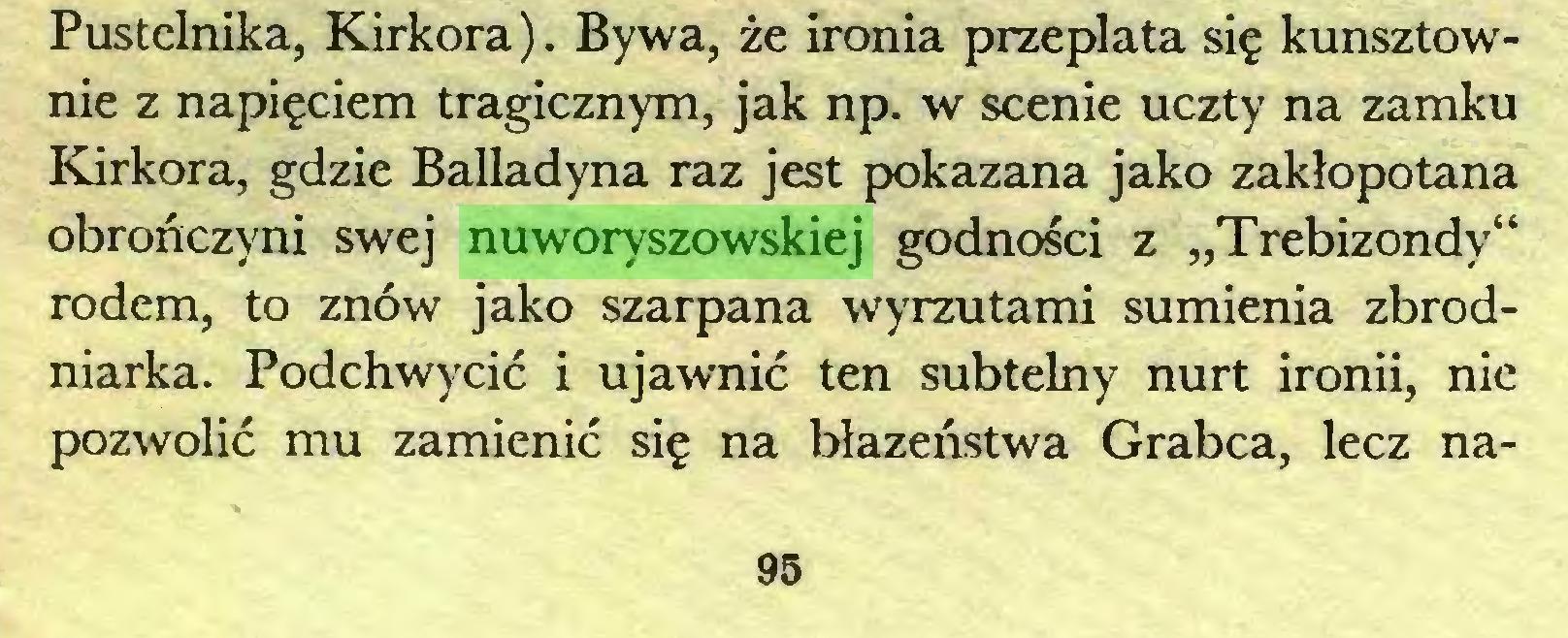 """(...) Pustelnika, Kirkora). Bywa, że ironia przeplata się kunsztownie z napięciem tragicznym, jak np. w scenie uczty na zamku Kirkora, gdzie Balladyna raz jest pokazana jako zakłopotana obrończyni swej nuworyszowskiej godności z """"Trebizondy"""" rodem, to znów jako szarpana wyrzutami sumienia zbrodniarka. Podchwycić i ujawnić ten subtelny nurt ironii, nie pozwolić mu zamienić się na błazeństwa Grabca, lecz na95..."""