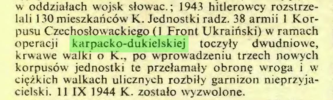 (...) w oddziałach wojsk słowac.; 1943 hitlerowcy rozstrzelali 130 mieszkańców K. Jednostki radź. 38 armii 1 Korpusu Czechosłowackiego (1 Front Ukraiński) w ramach operacji karpacko-dukielskiej toczyły dwudniowe, krwawe walki o K., po wprowadzeniu trzech nowych korpusów jednostki te przełamały obronę wroga i w ciężkich walkach ulicznych rozbiły garnizon nieprzyjacielski. 11 IX 1944 K. zostało wyzwolone...