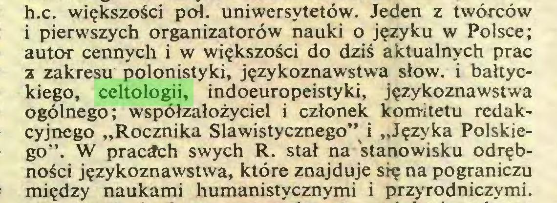 """(...) h.c. większości poi. uniwersytetów. Jeden z twórców i pierwszych organizatorów nauki o języku w Polsce; autor cennych i w większości do dziś aktualnych prac z zakresu polonistyki, językoznawstwa słów. i bałtyckiego, celtologii, indoeuropeistyki, językoznawstwa ogólnego; współzałożyciel i członek komitetu redakcyjnego """"Rocznika Slawistycznego"""" i """"Języka Polskiego"""". W pracich swych R. stał na stanowisku odrębności językoznawstwa, które znajduje się na pograniczu między naukami humanistycznymi i przyrodniczymi..."""