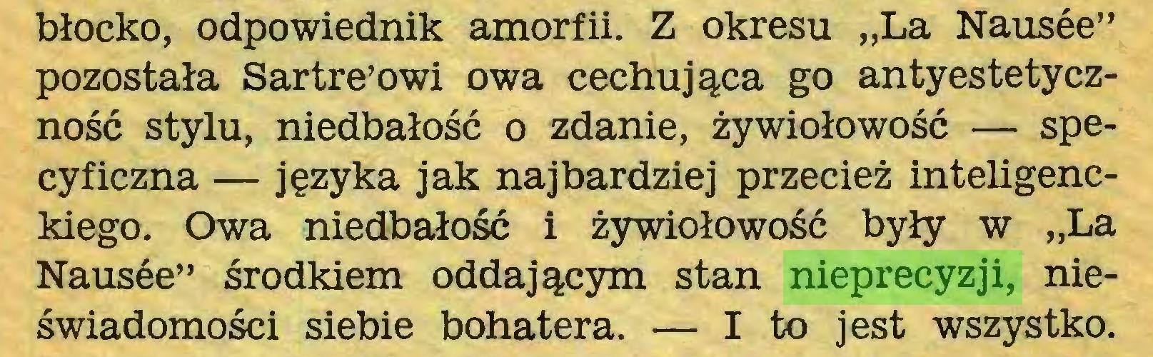 """(...) błocko, odpowiednik amorfii. Z okresu """"La Nausée"""" pozostała Sartre'owi owa cechująca go antyestetyczność stylu, niedbałość o zdanie, żywiołowość — specyficzna — języka jak najbardziej przecież inteligenckiego. Owa niedbałość i żywiołowość były w """"La Nausée"""" środkiem oddającym stan nieprecyzji, nieświadomości siebie bohatera. — I to jest wszystko..."""