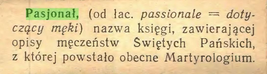 (...) Pasjonał, (od łac. passionale = dotyczący męki) nazwa księgi, zawierającej opisy męczeństw Świętych Pańskich, z której powstało obecne Martyrologium...