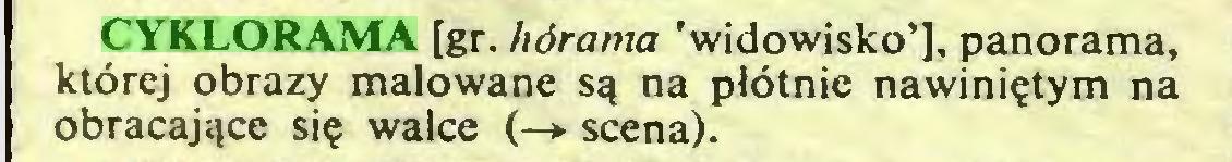 (...) CYKLORAMA [gr. hórama 'widowisko'], panorama, której obrazy malowane są na płótnie nawiniętym na obracające się walce (—► scena)...