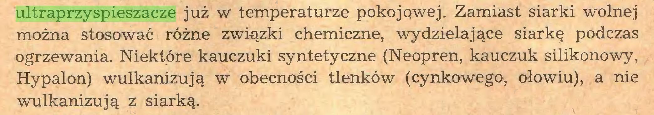 (...) ultraprzyspieszacze już w temperaturze pokojowej. Zamiast siarki wolnej można stosować różne związki chemiczne, wydzielające siarkę podczas ogrzewania. Niektóre kauczuki syntetyczne (Neopren, kauczuk silikonowy, Hypalon) wulkanizują w obecności tlenków (cynkowego, ołowiu), a nie wulkanizują z siarką...