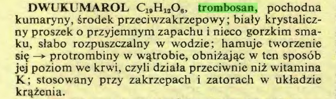 (...) DWUKUMAROL C19HiaOg, trombosan, pochodna kumaryny, środek przeciwzakrzepowy; biały krystaliczny proszek o przyjemnym zapachu i nieco gorzkim smaku, słabo rozpuszczalny w wodzie; hamuje tworzenie się —► protrombiny w wątrobie, obniżając w ten sposób jej poziom we krwi, czyli działa przeciwnie niż witamina K; stosowany przy zakrzepach i zatorach w układzie krążenia...