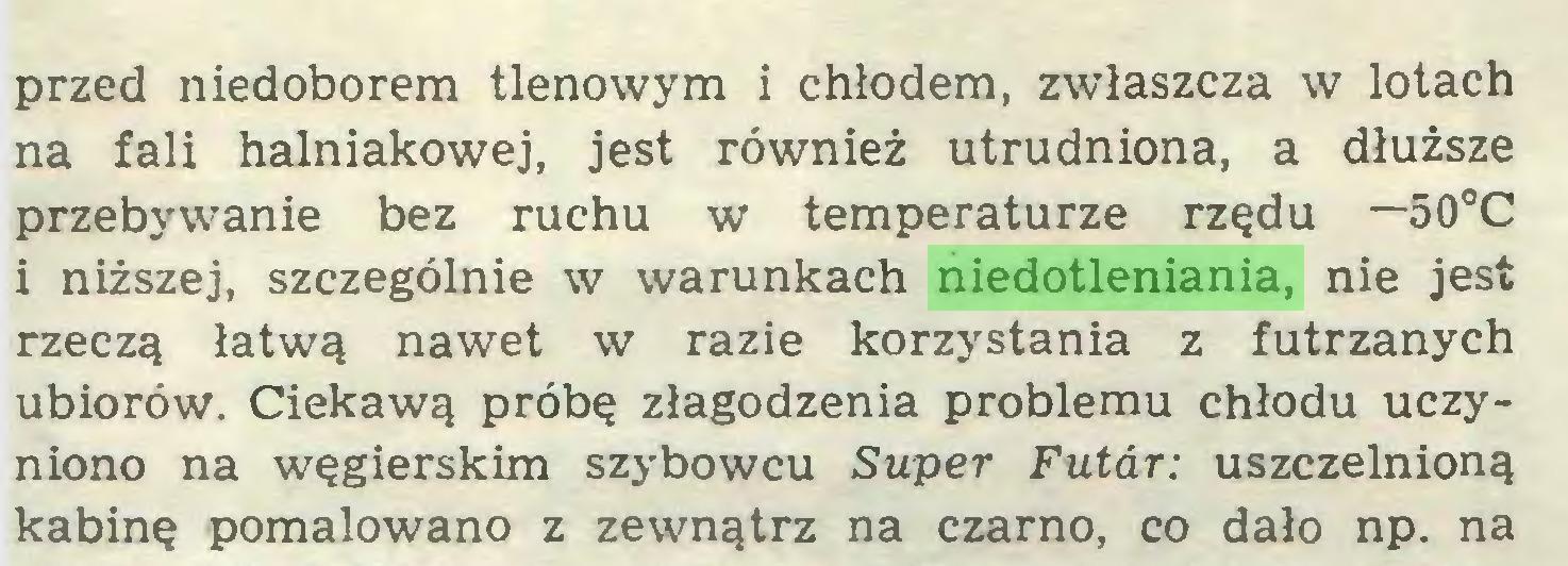(...) przed niedoborem tlenowym i chłodem, zwłaszcza w lotach na fali halniakowej, jest również utrudniona, a dłuższe przebywanie bez ruchu w temperaturze rzędu —50°C i niższej, szczególnie w warunkach niedotleniania, nie jest rzeczą łatwą nawet w razie korzystania z futrzanych ubiorów. Ciekawą próbę złagodzenia problemu chłodu uczyniono na węgierskim szybowcu Super Futar: uszczelnioną kabinę pomalowano z zewnątrz na czarno, co dało np. na...