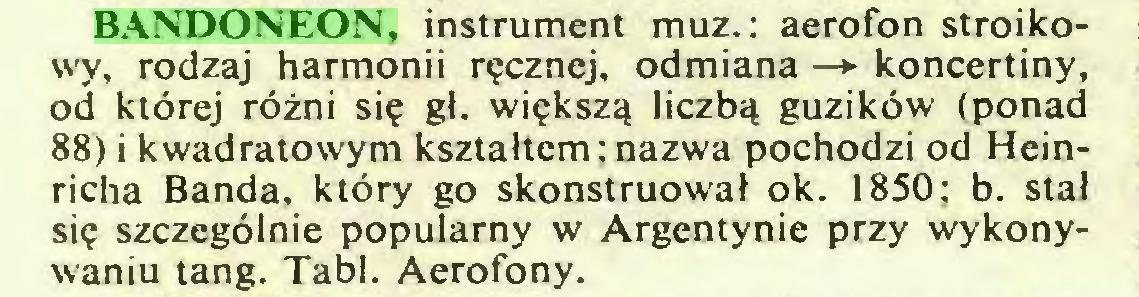 (...) BANDONEON, instrument muz.: aerofon stroikowy, rodzaj harmonii ręcznej, odmiana —* koncertiny, od której różni się gł. większą liczbą guzików (ponad 88) i kwadratowym kształtem ; nazwa pochodzi od Heinricha Banda, który go skonstruował ok. 1850; b. stał się szczególnie popularny w Argentynie przy wykonywaniu tang. Tabl. Aerofony...