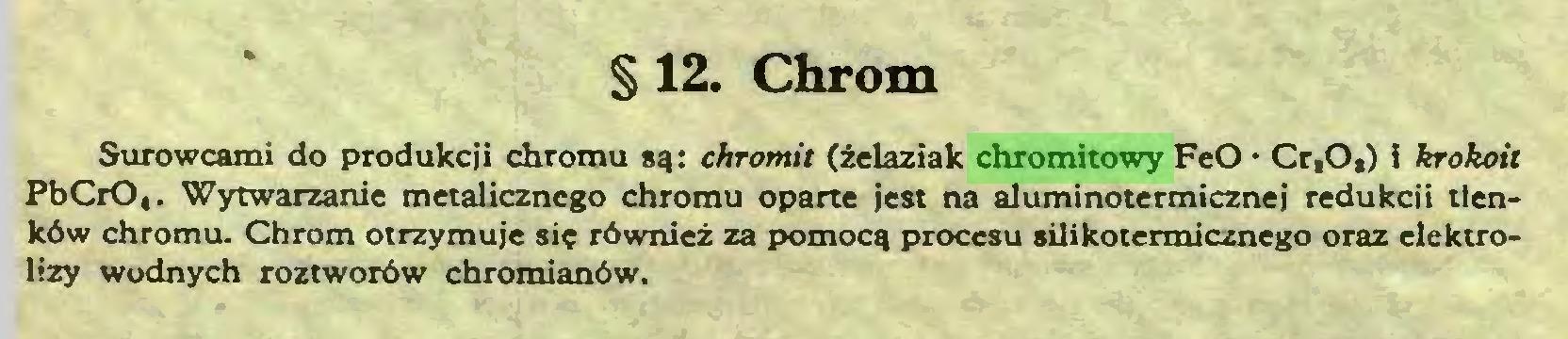 (...) § 12. Chrom Surowcami do produkcji chromu są: chromit (żelaziak chromitowy FeO • Cr,O,) i krokoit PbCrO,. Wytwarzanie metalicznego chromu oparte jest na aluminotermicznej redukcji tlenków chromu. Chrom otrzymuje się również za pomocą procesu silikotermicznego oraz elektrolizy wodnych roztworów chromianów...