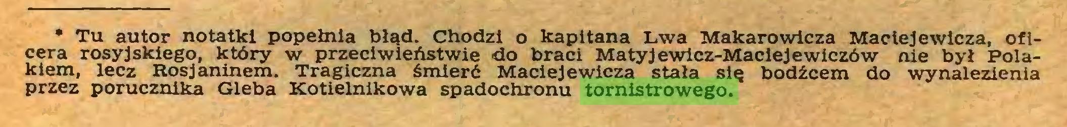 (...) • Tu autor notatki popełnia błąd. Chodzi o kapitana Lwa Makarowieża Maciej ewicza, oficera rosyjskiego, który w przeciwieństwie do braci Matyjewicz-Maciejewiczów nie był Polakiem, lecz Rosjaninem. Tragiczna śmierć Maciejewlcza stała się bodźcem do wynalezienia przez porucznika Gleba Kotielnikowa spadochronu tornistrowego...