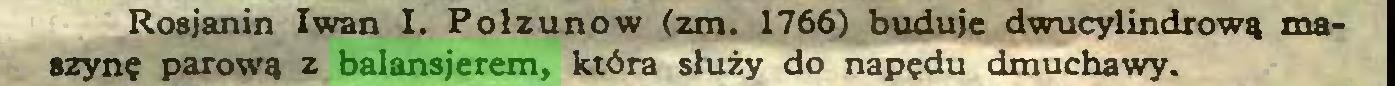 (...) Rosjanin Iwan I. Połzunow izm. 1766) buduje dwucylindrową maszynę parową z balansjerem, która służy do napędu dmuchawy...