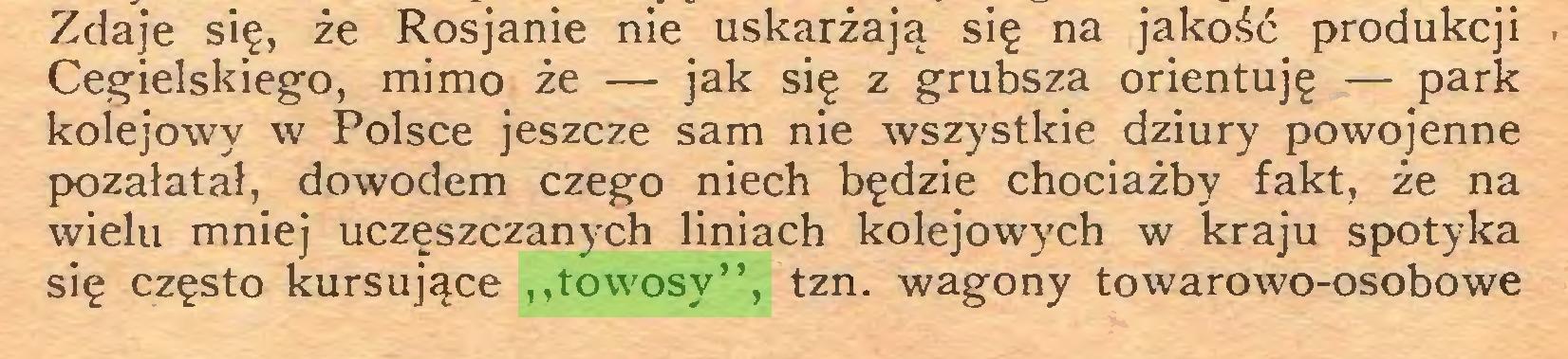 """(...) Zdaje się, że Rosjanie nie uskarżają się na jakość produkcji Cegielskiego, mimo że — jak się z grubsza orientuję — park kolejowy w Polsce jeszcze sam nie wszystkie dziury powojenne pozałatał, dowodem czego niech będzie chociażby fakt, że na wielu mniej uczęszczanych liniach kolejowych w kraju spotyka się często kursujące """"towosy"""", tzn. wagony towarowo-osobowe..."""