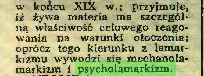 (...) w końcu XIX w.; przyjmuje, iż żywa materia ma szczególną właściwość celowego reagowania na warunki otoczenia; oprócz tego kierunku z lamarkizmu wywodzi się mechanolamarkizm i psycholamarkizm...