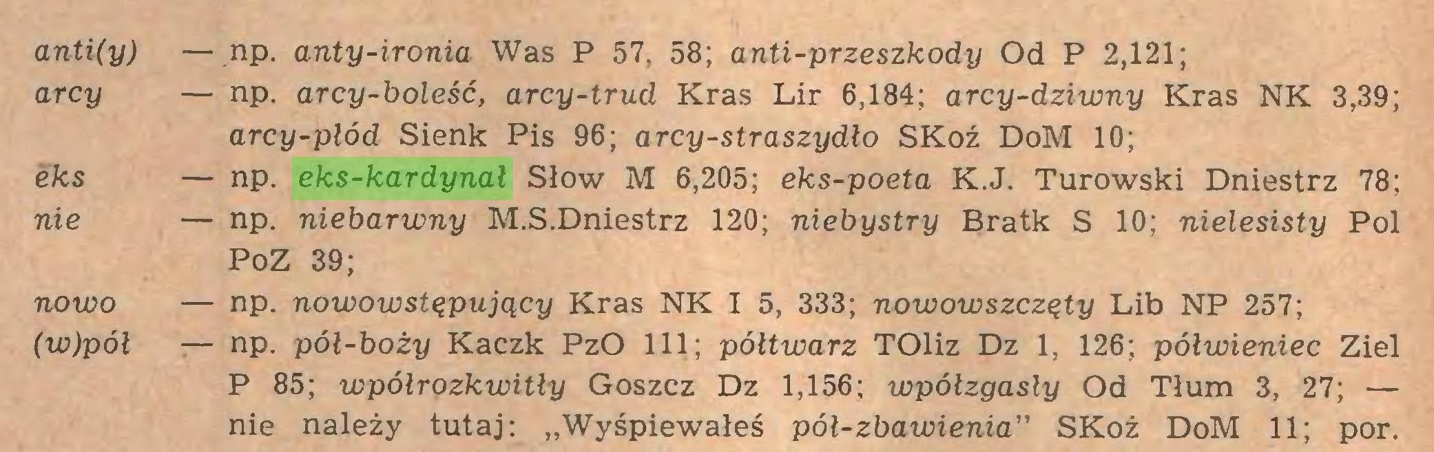 """(...) anti(y) — np. anty-ironia Was P 57, 58; anti-przeszkody Od P 2,121; arcy — np. arcy-boleść, arcy-trud Kras Lir 6,184; arcy-dziwny Kras NK 3,39; arcy-płód Sienk Pis 96; arcy-straszydło SKoź DoM 10; eks — np. eks-kardynał Słów M 6,205; eks-poeta K.J. Turowski Dniestrz 78; nie — np. niebarwny M.S.Dniestrz 120; niebystry Bratk S 10; nielesisty Pol PoZ 39; noioo — np. nowowstępujący Kras NK I 5, 333; nowowszczęty Lib NP 257; (w)pół — np. pół-boży Kaczk PzO 111; póltwarz TOliz Dz 1, 126; pólwieniec Ziel P 85; wpółrozkwitły Goszcz Dz 1,156; wpółzgasły Od Tłum 3, 27; — nie należy tutaj: """"Wyśpiewałeś pół-zbawienia"""" SKoż DoM 11; por..."""