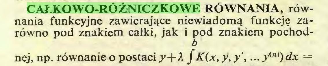 (...) CAŁKOWO-RÓŻNICZKOWE RÓWNANIA, równania funkcyjne zawierające niewiadomą funkcję zarówno pod znakiem całki, jak i pod znakiem pochodb nej, np. równanie o postaci 3»+A f K(x,y,y',... y,n))dx =...