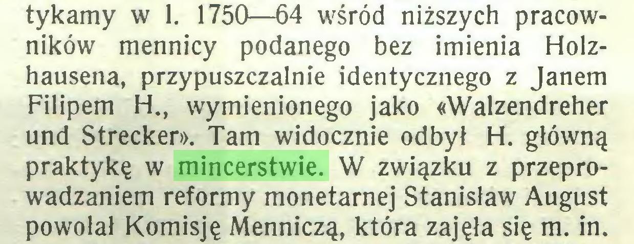 (...) tykamy w 1. 1750—64 wśród niższych pracowników mennicy podanego bez imienia Holzhausena, przypuszczalnie identycznego z Janem Filipem H., wymienionego jako «Walzendreher und Strecker». Tam widocznie odbył H. główną praktykę w mincerstwie. W związku z przeprowadzaniem reformy monetarnej Stanisław August powołał Komisję Menniczą, która zajęła się m. in...