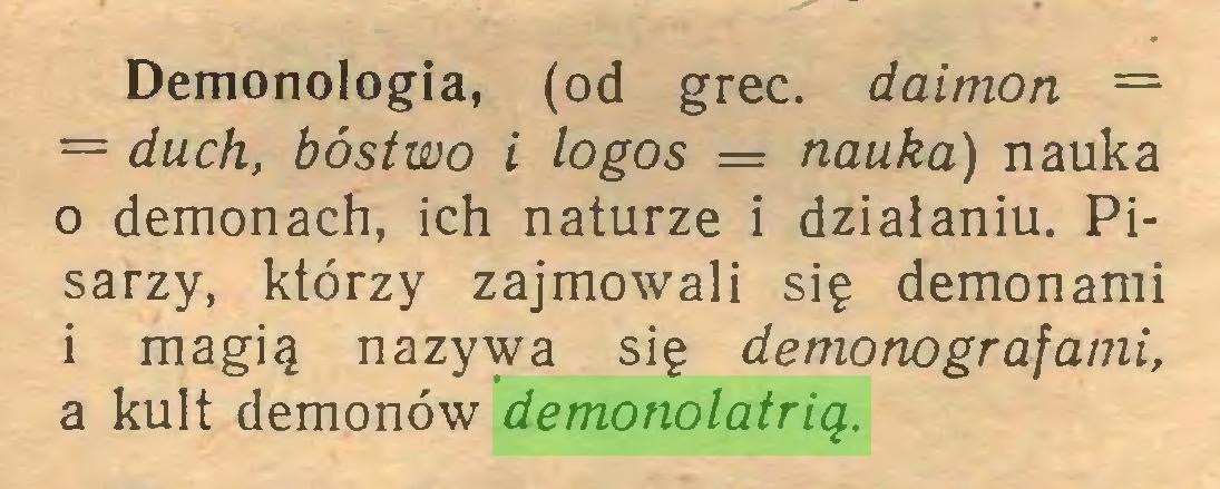 (...) Demonologia, (od grec. daimon = = duch, bóstwo i logos = nauka) nauka 0 demonach, ich naturze i działaniu. Pisarzy, którzy zajmowali się demonami 1 magią nazywa się demonografami, a kult demonów demonolatrią...