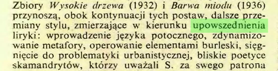 (...) Zbiory Wysokie drzewa (1932) i Barwa miodu (1936) przynoszą, obok kontynuacji tych postaw, dalsze przemiany stylu, zmierzające w kierunku upowszednienia liryki: wprowadzenie języka potocznego, zdynamizowanie metafory, operowanie elementami burleski, sięgnięcie do problematyki urbanistycznej, bliskie poetyce skamandrytów, którzy uważali S. za swego patrona...