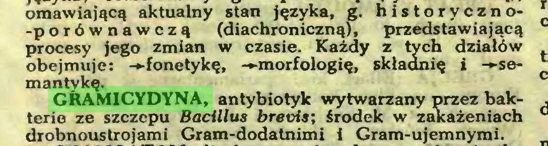 (...) omawiającą aktualny stan języka, g. historyczno-porównawczą (diachroniczną), przedstawiającą procesy jego zmian w czasie. Każdy z tych działów obejmuje: -►fonetykę, -►morfologię, składnię i -►semantykę. GRAMICYDYNA, antybiotyk wytwarzany przez bakterio ze szczepu Bacillus brevis; środek w zakażeniach drobnoustrojami Gram-dodatnimi i Gram-ujemnymi...