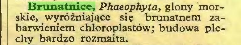 (...) Brunatnice, Phaeophyta, glony morskie, wyróżniające się brunatnem zabarwieniem chloroplastów; budowa plechy bardzo rozmaita...
