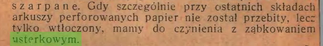 (...) szarpane. Gdy szczególnie przy ostatnich składach arkuszy perforowanych papier nie został przebity, lecz tylko wdłoczony, mamy do czynienia z ząbkowaniem usterkowym...