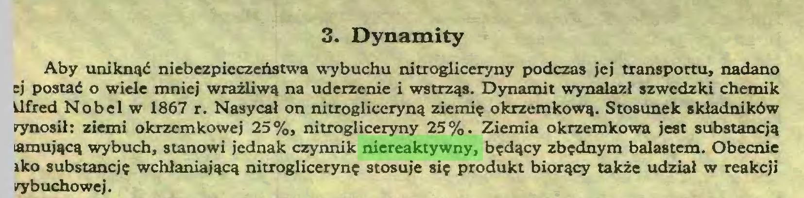 (...) 3. Dynamity Aby uniknąć niebezpieczeństwa wybuchu nitrogliceryny podczas jej transportu, nadano ej postać o wiele mniej wrażliwą na uderzenie i wstrząs. Dynamit wynalazł szwedzki chemik llfred Nobel w 1867 r. Nasycał on nitrogliceryną ziemię okrzemkową. Stosunek składników wynosił: ziemi okrzemkowej 25%, nitrogliceryny 25%. Ziemia okrzemkowa jest substancją tamującą wybuch, stanowi jednak czynnik niereaktywny, będący zbędnym balastem. Obecnie iko substancję wchłaniającą nitroglicerynę stosuje się produkt biorący także udział w reakcji cybuchowej...