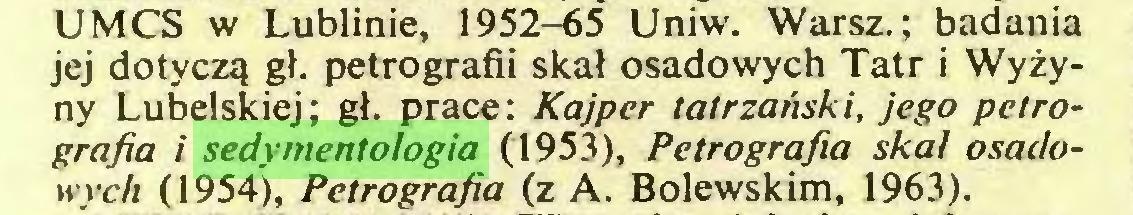 (...) UMCS w Lublinie, 1952-65 Uniw. Warsz.; badania jej dotyczą gł. petrografii skał osadowych Tatr i Wyżyny Lubelskiej; gł. prace: Kajper tatrzański, jego petrografia i sedymentologia (1953), Petrografia skal osadowych (1954), Petrografia (z A. Bolewskim, 1963)...