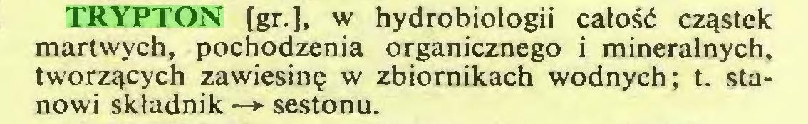 (...) TRYPTON [gr.], w hydrobiologii całość cząstek martwych, pochodzenia organicznego i mineralnych, tworzących zawiesinę w zbiornikach wodnych; t. stanowi składnik —> sestonu...