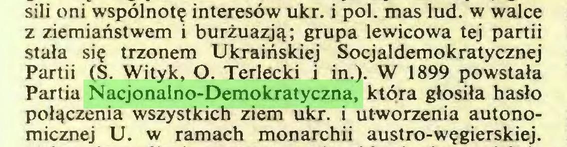 (...) sili oni wspólnotę interesów ukr. i poi. mas lud. w walce z ziemiaństwem i burżuazją; grupa lewicowa tej partii stała się trzonem Ukraińskiej Socjaldemokratycznej Partii (S. Wityk, O. Terlecki i in.). W 1899 powstała Partia Nacjonalno-Demokratyczna, która głosiła hasło połączenia wszystkich ziem ukr. i utworzenia autonomicznej U. w ramach monarchii austro-węgierskiej...