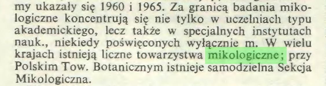 (...) my ukazały się 1960 i 1965. Za granicą badania mikologiczne koncentrują się nie tylko w uczelniach typu akademickiego, lecz także w specjalnych instytutach nauk., niekiedy poświęconych wyłącznie m. W wielu krajach istnieją liczne towarzystwa mikologiczne; przy Polskim Tow. Botanicznym istnieje samodzielna Sekcja Mikologiczna...