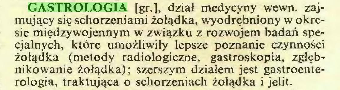 (...) GASTROLOGIA [gr.], dział medycyny wewn. zajmujący się schorzeniami żołądka, wyodrębniony w okresie międzywojennym w związku z rozwojem badań specjalnych, które umożliwiły lepsze poznanie czynności żołądka (metody radiologiczne, gastroskopia, zgłębnikowanie żołądka); szerszym działem jest gastroenterologia, traktująca o schorzeniach żołądka i jelit...