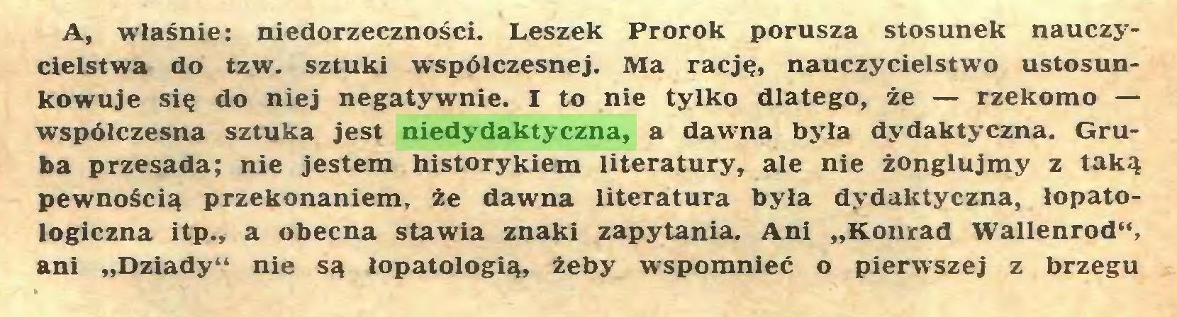 """(...) A, właśnie: niedorzeczności. Leszek Prorok porusza stosunek nauczycielstwa do tzw. sztuki współczesnej. Ma rację, nauczycielstwo ustosunkowuje się do niej negatywnie. I to nie tylko dlatego, że — rzekomo — współczesna sztuka jest niedydaktyczna, a dawna była dydaktyczna. Gruba przesada; nie jestem historykiem literatury, ale nie żonglujmy z taką pewnością przekonaniem, że dawna literatura była dydaktyczna, łopatologiczna itp., a obecna stawia znaki zapytania. Ani """"Konrad Wallenrod"""", ani """"Dziady"""" nie są lopatologią, żeby wspomnieć o pierwszej z brzegu..."""