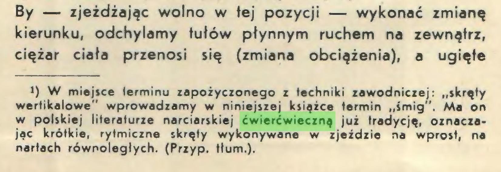 """(...) By — zjeżdżając wolno w tej pozycji — wykonać zmianę kierunku, odchylamy tułów płynnym ruchem na zewnątrz, ciężar ciała przenosi się (zmiana obciążenia), a ugięte J) W miejsce ierminu zapożyczonego z techniki zawodniczej: """"skręty wertikalowe"""" wprowadzamy w niniejszej książce termin """"śmig"""". Ma on w polskiej literaturze narciarskiej ćwierćwieczną już tradycję, oznaczając krótkie, rytmiczne skręty wykonywane w zjeździe na wprost, na nartach równoległych. (Przyp. tłum.)..."""