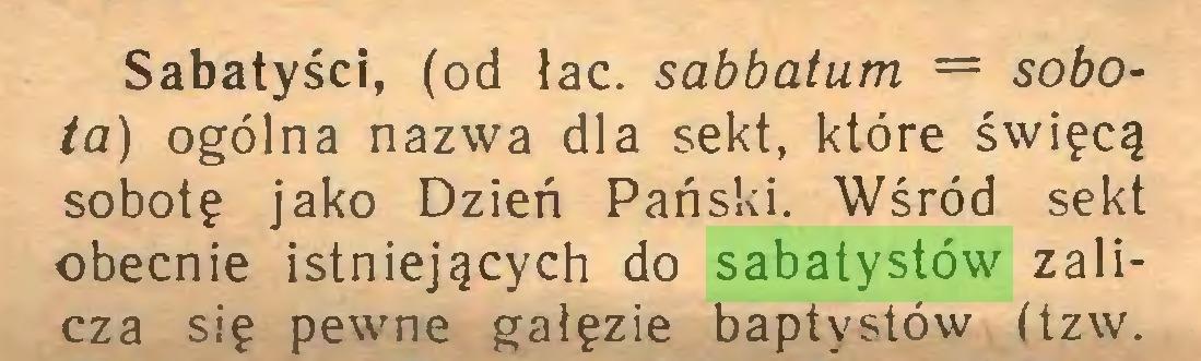 (...) Sabatyścl, (od łac. sabbatum = sobota) ogólna nazwa dla sekt, które święcą sobotę jako Dzień Pański. Wśród sekt obecnie istniejących do sabatystów zalicza się pewne gałęzie baptystów (tzw...