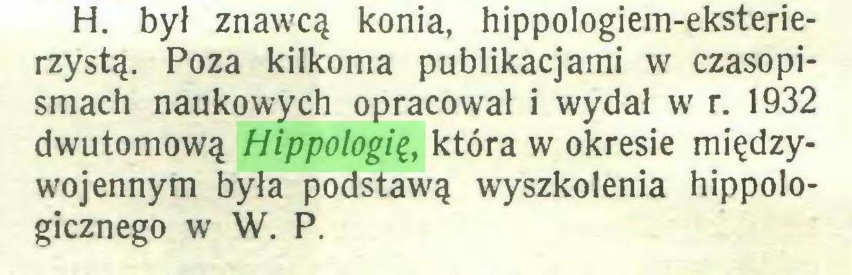 (...) H. był znawcą konia, hippologiem-eksterierzystą. Poza kilkoma publikacjami w czasopismach naukowych opracował i wydał w r. 1932 dwutomową Hippologię, która w okresie międzywojennym była podstawą wyszkolenia hippologicznego w W. P...