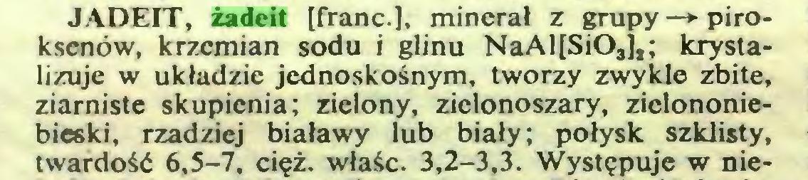 (...) JADEIT, żadeit [franc.], minerał z grupy —► piroksenów, krzemian sodu i glinu NaAl[SiOsj,; krystalizuje w układzie jednoskośnym, tworzy zwykle zbite, ziarniste skupienia; zielony, zielonoszary, zielononiebieski, rzadziej białawy lub biały; połysk szklisty, twardość 6,5-7, cięż. właśc. 3,2-3,3. Występuje w nie...