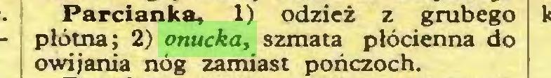 (...) Parcianka, 1) odzież z grubego płótna; 2) onucka, szmata płócienna do owijania nóg zamiast pończoch...