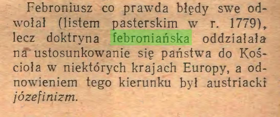 (...) Febroniusz co prawda błędy swe odwołał (listem pasterskim w r. 1779), lecz doktryna febroniańska oddziałała na ustosunkowanie się państwa do Kościoła w niektórych krajach Europy, a odnowieniem tego kierunku był austriacki józefinizm...
