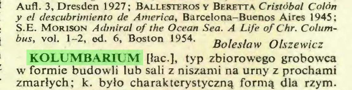 (...) Aufl. 3, Dresden 1927; Ballesteros y Beretta Cristóbal Colón y el descubrimiento de America, Barcelona-Buenos Aires 1945; S.E. Morison Admirał of the Ocean Sea. A Life of Chr. Columbus, vol. 1-2, ed. 6, Boston 1954. Bo¡es(aw 0lszewic2 KOLUMBARIUM [łac.], typ zbiorowego grobowca w formie budowli lub sali z niszami na urny z prochami zmarłych; k. było charakterystyczną formą dla rzym...