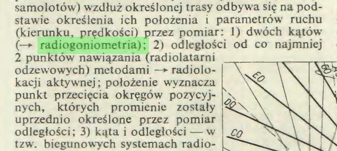 (...) samolotów) wzdłuż określonej trasy odbywa się na podstawie określenia ich położenia i parametrów ruchu (kierunku, prędkości) przez pomiar: 1) dwóch kątów (—*■ radiogoniometria); 2) odległości od co najmniej 2 punktów nawiązania (radiolatami odzewowych) metodami —► radiolokacji aktywnej; położenie wyznacza punkt przecięcia okręgów pozycyjnych, których promienie zostały uprzednio określone przez pomiar odległości; 3) kąta i odległości — w tzw. biegunowych systemach radio...
