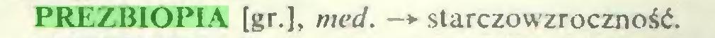(...) PREZBIOPIA [gr.], med. —*■ starczowzroczność...