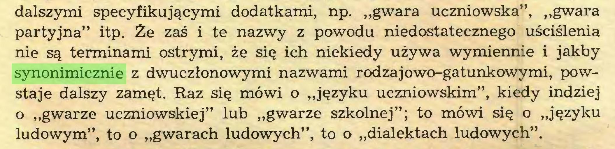 """(...) dalszymi specyfikującymi dodatkami, np. """"gwara uczniowska"""", """"gwara partyjna"""" itp. Że zaś i te nazwy z powodu niedostatecznego uściślenia nie są terminami ostrymi, że się ich niekiedy używa wymiennie i jakby synonimicznie z dwuczłonowymi nazwami rodzajowo-gatunkowymi, powstaje dalszy zamęt. Raz się mówi o """"języku uczniowskim"""", kiedy indziej o """"gwarze uczniowskiej"""" lub """"gwarze szkolnej""""; to mówi się o """"języku ludowym"""", to o """"gwarach ludowych"""", to o """"dialektach ludowych""""..."""