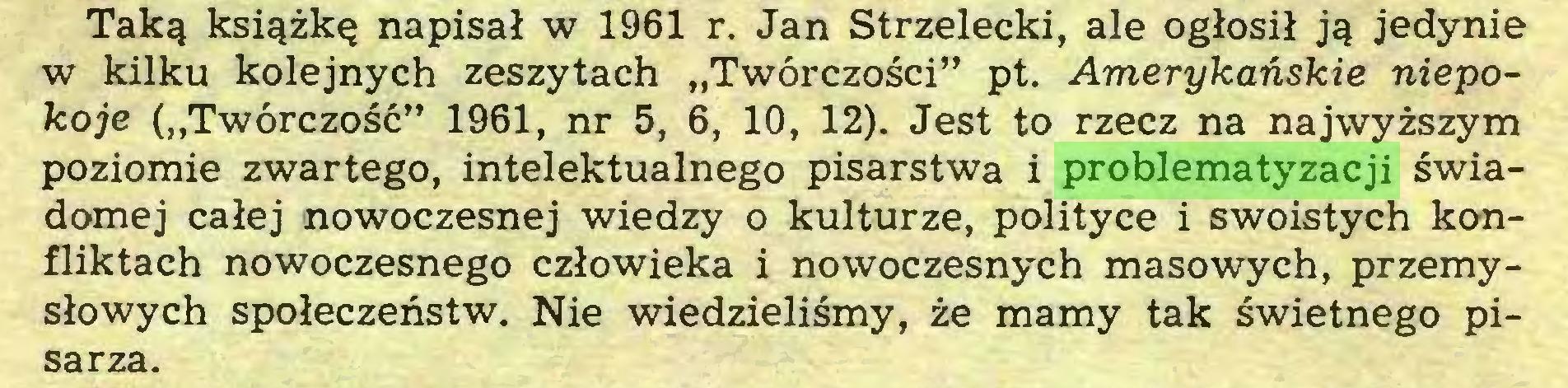 """(...) Taką książkę napisał w 1961 r. Jan Strzelecki, ale ogłosił ją jedynie w kilku kolejnych zeszytach """"Twórczości"""" pt. Amerykańskie niepokoje (""""Twórczość"""" 1961, nr 5, 6, 10, 12). Jest to rzecz na najwyższym poziomie zwartego, intelektualnego pisarstwa i problematyzacji świadomej całej nowoczesnej wiedzy o kulturze, polityce i swoistych konfliktach nowoczesnego człowieka i nowoczesnych masowych, przemysłowych społeczeństw. Nie wiedzieliśmy, że mamy tak świetnego pisarza..."""