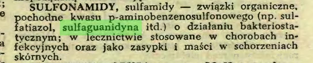 (...) SULFONAMIDY, sulfamidy — związki organiczne, pochodne kwasu p-aminobenzenosulfonowego (np. sulfatiazol, sulfaguanidyna itd.) o działaniu bakteriostatycznym; w lecznictwie stosowane w chorobach infekcyjnych oraz jako zasypki i maści w schorzeniach skórnych...