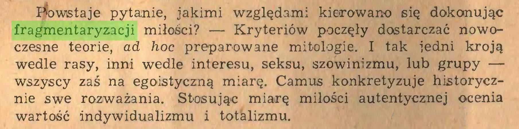 (...) Powstaje pytanie, jakimi względami kierowano się dokonując fragmentaryzacji miłości? — Kryteriów poczęły dostarczać nowoczesne teorie, ad hoc preparowane mitologie. I tak jedni kroją wedle rasy, inni wedle interesu, seksu, szowinizmu, lub grupy — wszyscy zaś na egoistyczną miarę. Camus konkretyzuje historycznie swe rozważania. Stosując miarę miłości autentycznej ocenia wartość indywidualizmu i totalizmu...