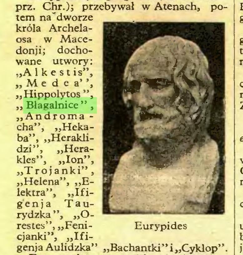 """(...) prz. Chr.); przebywał w Atenach, potem na'dworze króla Archelaosa w Macedonii; dochowane utwory: """"A 1 k e st is"""", """"Me dea'', """"Hippolytos"""", """" Błagalnice"""", """"Androma cha"""", """"Hekaba"""", """"Heraklidzi"""", """"Herakles"""", """"łon"""", """"Trojanki"""", """"Helena"""", """"Elektra"""", """"Ifig'e n j a Taurydzka """", """"Orestes"""", """"Fenicjanki"""", """"Ifigenja Aulidzka"""" """"Bachantki"""" i """"Cyklop""""..."""