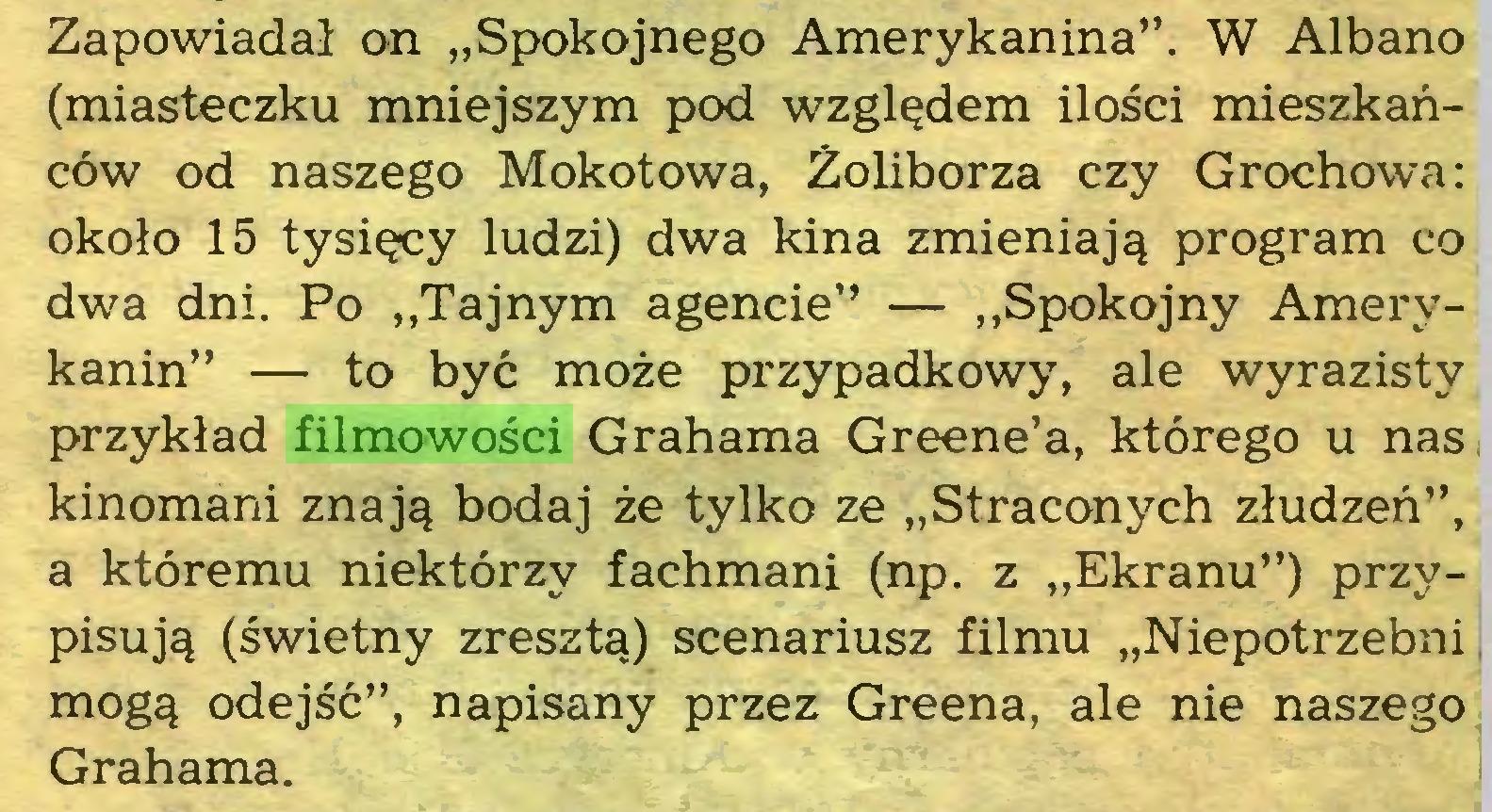 """(...) Zapowiadał on """"Spokojnego Amerykanina"""". W Albano (miasteczku mniejszym pod względem ilości mieszkańców od naszego Mokotowa, Żoliborza czy Grochowa: około 15 tysięcy ludzi) dwa kina zmieniają program co dwa dni. Po """"Tajnym agencie"""" — """"Spokojny Amerykanin"""" — to być może przypadkowy, ale wyrazisty przykład filmowości Grahama Greene'a, którego u nas kinomani znają bodaj że tylko ze """"Straconych złudzeń"""", a któremu niektórzy fachmani (np. z """"Ekranu"""") przypisują (świetny zresztą) scenariusz filmu """"Niepotrzebni i mogą odejść"""", napisany przez Greena, ale nie naszego Grahama..."""
